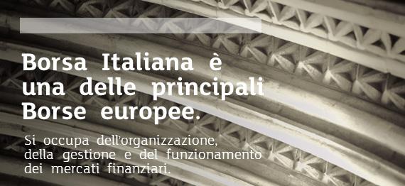 14dc26ae5b Borsa Italiana è una delle principali Borse europee. In particolare, si  occupa dell'ammissione, sospensione ed esclusione di strumenti finanziari e  ...